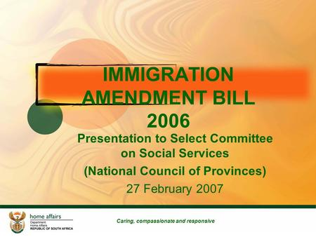 IMMIGRATION AMENDMENT BILL 2006 Presentation to Select Committee on Social Services (National Council of Provinces) 27 February 2007 Caring, compassionate.