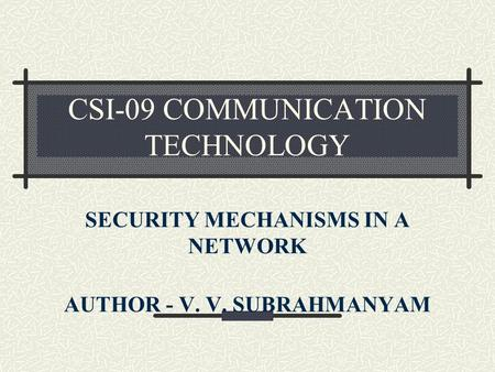 CSI-09 COMMUNICATION TECHNOLOGY SECURITY MECHANISMS IN A NETWORK AUTHOR - V. V. SUBRAHMANYAM.