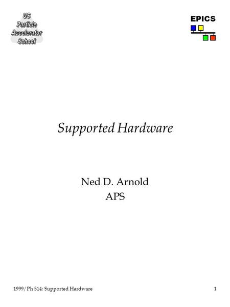 1 1999/Ph 514: Supported Hardware EPICS Supported Hardware Ned D. Arnold APS.