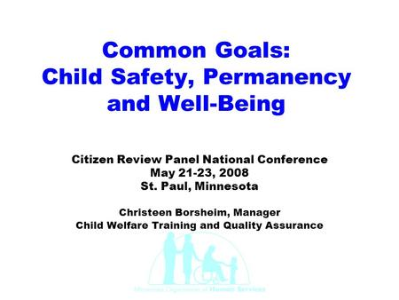 Common Goals: Child Safety, Permanency and Well-Being Citizen Review Panel National Conference May 21-23, 2008 St. Paul, Minnesota Christeen Borsheim,