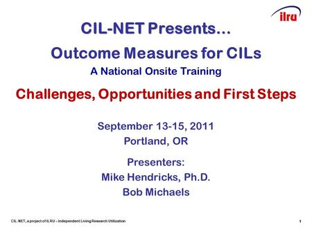 1 CIL-NET, a project of ILRU – Independent Living Research Utilization CIL-NET Presents… 1 Outcome Measures for CILs A National Onsite Training Challenges,