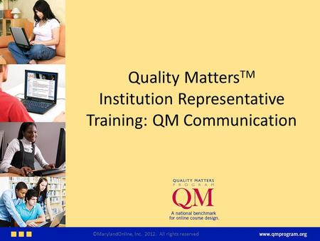 Quality Matters TM Institution Representative Training: QM Communication ©MarylandOnline, Inc. 2012. All rights reserved.