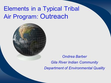Elements in a Typical Tribal Air Program: Outreach Ondrea Barber Gila River Indian Community Department of Environmental Quality.