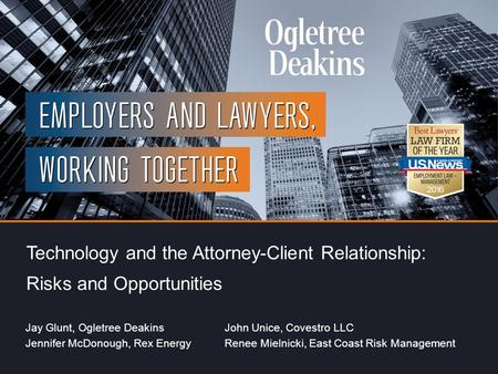 Title of Presentation Technology and the Attorney-Client Relationship: Risks and Opportunities Jay Glunt, Ogletree DeakinsJohn Unice, Covestro LLC Jennifer.