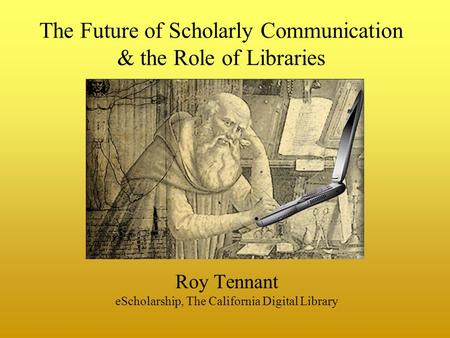 The Future of Scholarly Communication & the Role of Libraries Roy Tennant eScholarship, The California Digital Library.
