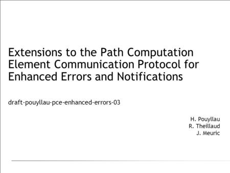 Extensions to the Path Computation Element Communication Protocol for Enhanced Errors and Notifications draft-pouyllau-pce-enhanced-errors-03 H. Pouyllau.