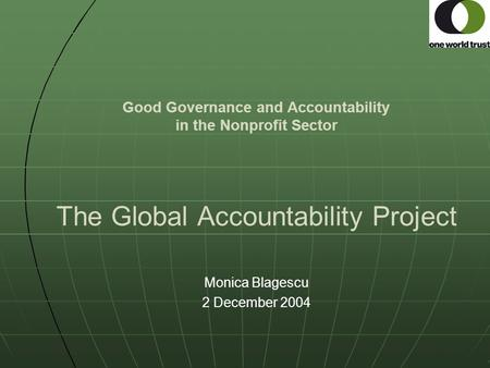 Good Governance and Accountability in the Nonprofit Sector The Global Accountability Project Monica Blagescu 2 December 2004.