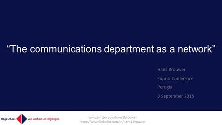 """The communications department as a network"" Hans Brouwer Euprio Conference Perugia 8 September 2015  https://www.linkedin.com/in/hans1brouwer."