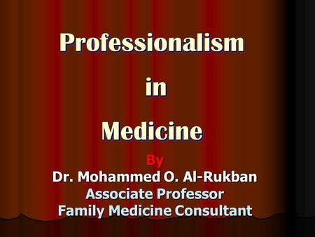 Professionalism in inMedicineProfessionalism Medicine By Dr. Mohammed O. Al-Rukban Associate Professor Family Medicine Consultant.