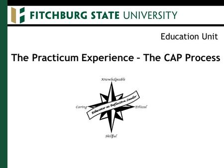 Education Unit The Practicum Experience – The CAP Process.