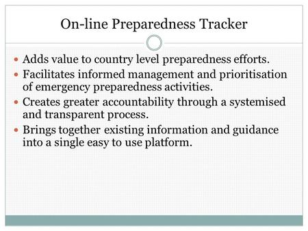 On-line Preparedness Tracker Adds value to country level preparedness efforts. Facilitates informed management and prioritisation of emergency preparedness.