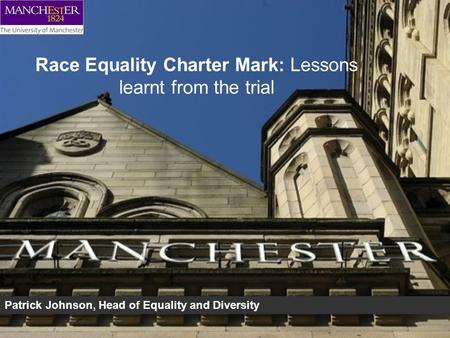 Race Equality Charter Mark: Lessons learnt from the trial Patrick Johnson, Head of Equality and Diversity.