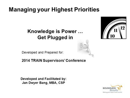 Managing your Highest Priorities Knowledge is Power … Get Plugged in Developed and Prepared for: 2014 TRAIN Supervisors' Conference Developed and Facilitated.