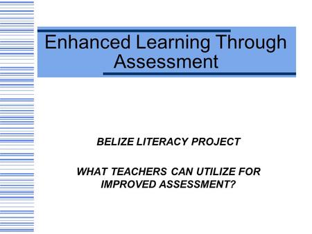 Enhanced Learning Through Assessment BELIZE LITERACY PROJECT WHAT TEACHERS CAN UTILIZE FOR IMPROVED ASSESSMENT?