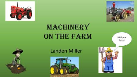 Machinery on the farm Landen Miller Hi there folks!