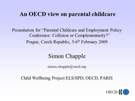 "1 An OECD view on parental childcare Presentation for ""Parental Childcare and Employment Policy Conference: Collision or Complementarity?"" Prague, Czech."