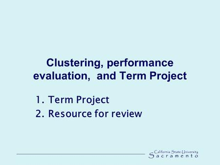 Clustering, performance evaluation, and Term Project 1.Term Project 2.Resource for review.