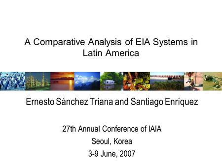 A Comparative Analysis of EIA Systems in Latin America Ernesto Sánchez Triana and Santiago Enríquez 27th Annual Conference of IAIA Seoul, Korea 3-9 June,