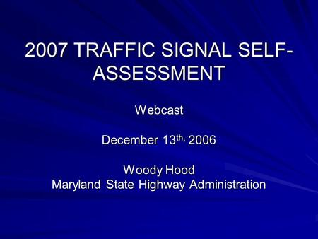 2007 TRAFFIC SIGNAL SELF- ASSESSMENT Webcast December 13 th, 2006 Woody Hood Maryland State Highway Administration.