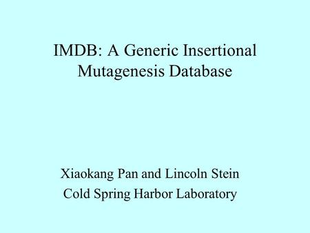 IMDB: A Generic Insertional Mutagenesis Database Xiaokang Pan and Lincoln Stein Cold Spring Harbor Laboratory.