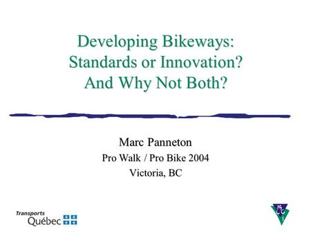 DSEI-STE1 Developing Bikeways: Standards or Innovation? And Why Not Both? Marc Panneton Pro Walk / Pro Bike 2004 Victoria, BC.