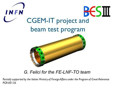 CGEM-IT project and beam test program G. Felici for the FE-LNF-TO team Partially supported by the Italian Ministry of Foreign Affairs under the Program.