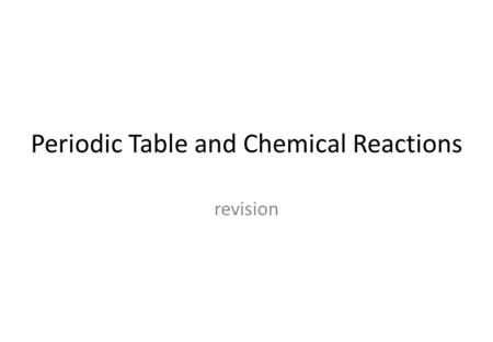 Periodic Table and Chemical Reactions revision. The Periodic Table.