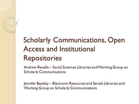 Scholarly Communications, Open Access and Institutional Repositories Andrew Revelle – Social Sciences Librarian and Working Group on Scholarly Communications.