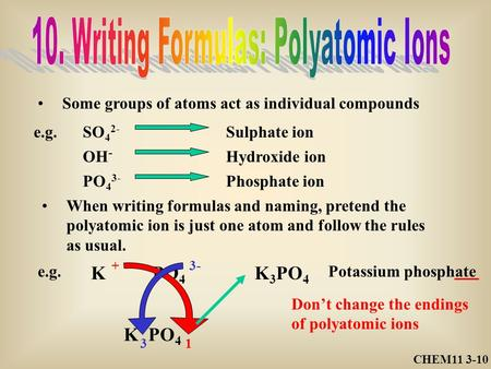 CHEM11 3-10 Some groups of atoms act as individual compounds e.g.SO 4 2- Sulphate ion OH - Hydroxide ion PO 4 3- Phosphate ion When writing formulas and.