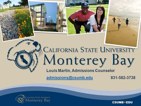 CSUMB ● EDU Louis Martin, Admissions Counselor 831-582-3738.