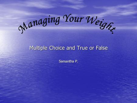 Multiple Choice and True or False Samantha P.. You need calorie basics to understand weight management? True False.