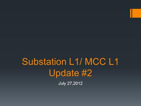 Substation L1/ MCC L1 Update #2 July 27,2012. Status of Procurement  Substation  All approval drawings submitted  Testing is expected to take place.