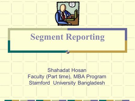 Shahadat Hosan Faculty (Part time), MBA Program Stamford University Bangladesh Segment Reporting.