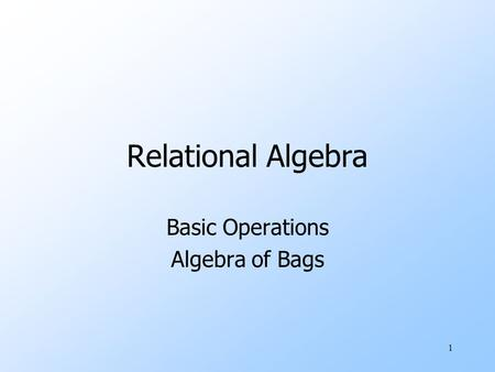 1 Relational Algebra Basic Operations Algebra of Bags.