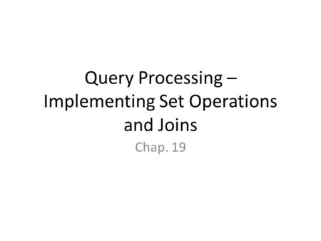 Query Processing – Implementing Set Operations and Joins Chap. 19.