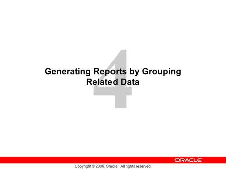 4 Copyright © 2006, Oracle. All rights reserved. Generating Reports by Grouping Related Data.