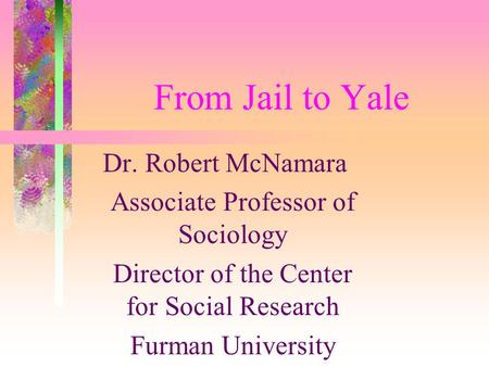 From Jail to Yale Dr. Robert McNamara Associate Professor of Sociology Director of the Center for Social Research Furman University.