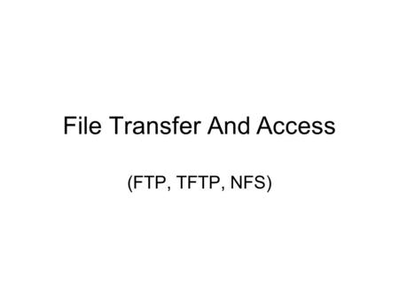 File Transfer And Access (FTP, TFTP, NFS). Remote File Access, Transfer and Storage Networks For different goals variety of approaches to remote file.