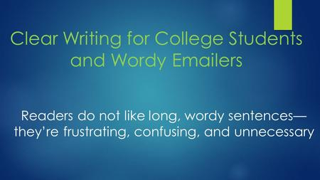 Clear Writing for College Students and Wordy Emailers Readers do not like long, wordy sentences— they're frustrating, confusing, and unnecessary.