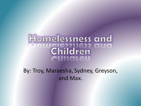 By: Troy, Maraesha, Sydney, Greyson, and Max.. Kids who are homeless are… 4 times more likely to have developmental delays 2 times more likely to have.