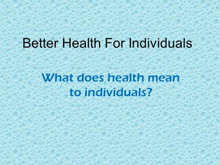 Better Health For Individuals What does health mean to individuals?