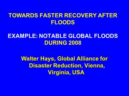 TOWARDS FASTER RECOVERY AFTER FLOODS EXAMPLE: NOTABLE GLOBAL FLOODS DURING 2008 Walter Hays, Global Alliance for Disaster Reduction, Vienna, Virginia,