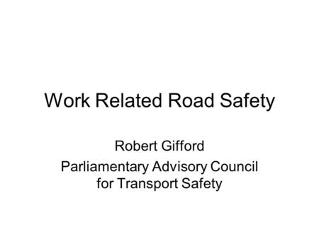 Work Related Road Safety Robert Gifford Parliamentary Advisory Council for Transport Safety.