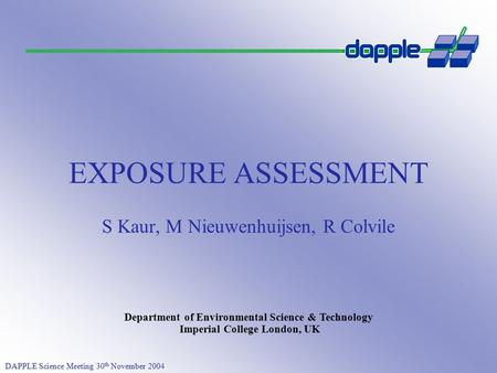 DAPPLE Science Meeting 30 th November 2004 Department of Environmental Science & Technology Imperial College London, UK EXPOSURE ASSESSMENT S Kaur, M Nieuwenhuijsen,