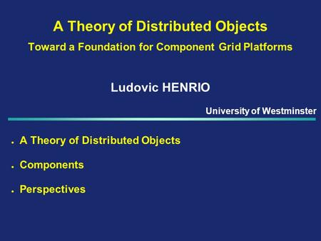 A Theory of Distributed Objects Toward a Foundation for Component Grid Platforms Ludovic HENRIO l A Theory of Distributed Objects l Components l Perspectives.