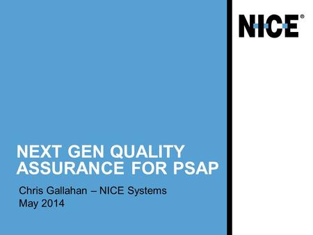 NEXT GEN QUALITY ASSURANCE FOR PSAP Chris Gallahan – NICE Systems May 2014.