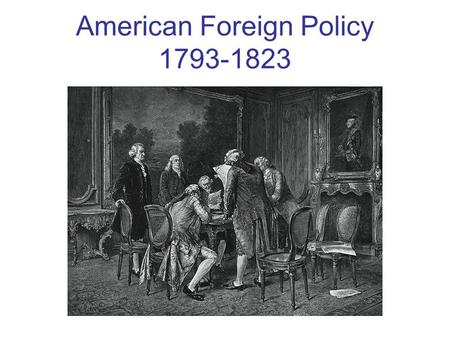 American Foreign Policy 1793-1823. Proclamation of Neutrality 1793 President Washington proclaims that the United States will remain neutral in the war.