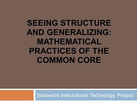 SEEING STRUCTURE AND GENERALIZING: MATHEMATICAL PRACTICES OF THE COMMON CORE Statewide Instructional Technology Project.