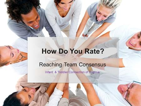 Reaching Team Consensus How Do You Rate? Infant & Toddler Connection of Virginia.