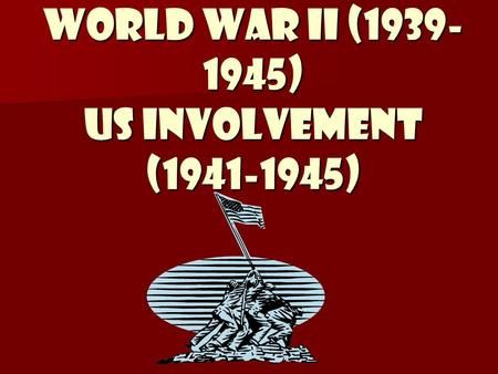World War II (1939- 1945) US Involvement (1941-1945)